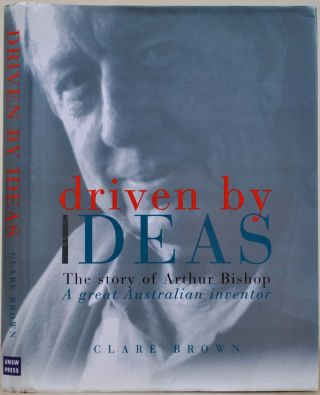 Driven By Ideas: The Story of Arthur Bishop: A Great Australian Inventor. Signed by Arthur Bishop. Clare Brown, Arthur Bishop.