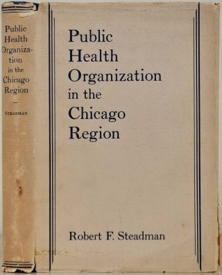 PUBLIC HEALTH ORGANIZATION IN THE CHICAGO REGION. Robert F. Steadman