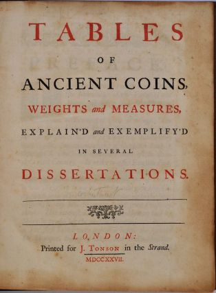 TABLES OF ANCIENT COINS, WEIGHTS AND MEASURES, Explain'd and Exemplify'd in Several Dissertations.