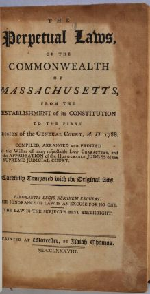 THE PERPETUAL LAWS OF THE COMMONWEALTH OF MASSACHUSETTS, from the Establishment of its Constitution to the First Session of the General Court, A.D. 1788. Compiled, Arranged, and Printed to the Wishes of Many Respectable Law Characters, and the Approbation of the Honourable Judges of the Supreme Judicial Court. Carefully Compared to the Original Acts.