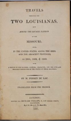 TRAVELS THROUGH THE TWO LOUISIANAS, AND AMONG THE SAVAGE NATIONS OF THE MISSOURI; Also, In the United States, Along the Ohio, and the Adjacent Provinces, in 1801, 1802, & 1803. With A Sketch of the Manners, Customs, Character, and the Civil and Religious Ceremonies of the People of Those Countries. Translated from the French.