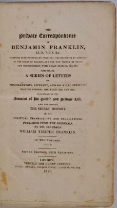 THE PRIVATE CORRESPONDENCE OF BENJAMIN FRANKLIN...Comprising a Series of Letters on Miscellaneous, Literary and Political Subjects: Written Between the Years 1753 and 1790; Illustrating the Memoirs of his Public and Private Life, and Developing the Secret History of His Political Transactions and Negociations. Published from tthe Originals by His Grandson William Temple Franklin. Two volume set.