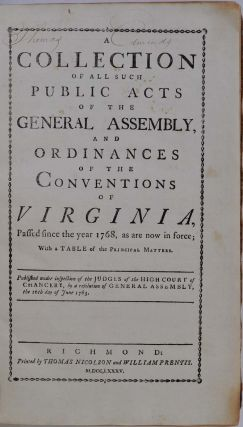 A COLLECTION OF ALL SUCH PUBLIC ACTS OF THE GENERAL ASSEMBLY, AND ORDINANCES OF THE CONVENTIONS OF VIRGINIA, Passed since the year 1768, as are now in force; With a Table of the Principal Matters. Published under inspection of the Judges of the High Court of Chancery, by a Resolution of General Assembly, the 16th day of June 1783.