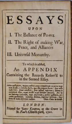 ESSAYS UPON I. The Ballance of Power. II. The Right of making War, Peace, and Alliances. III. Universal Monarchy. To which is added, An Appendix containing the Records Referr'd to in the Second Essay.