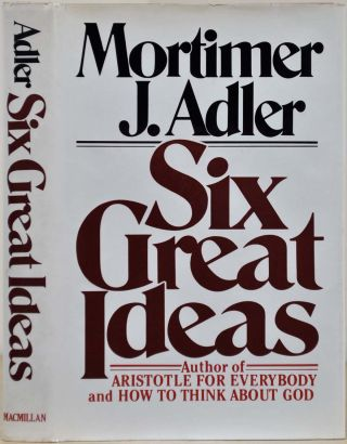 SIX GREAT IDEAS. TRUTH, GOODNESS, BEAUTY. Ideas We Judge By. LIBERTY, EQUALITY, JUSTICE. Ideas We...