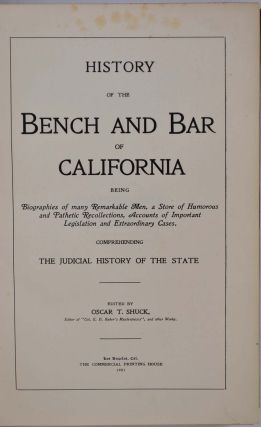 HISTORY OF THE BENCH AND BAR OF CALIFORNIA. Being Biographies of Many Remarkable Men, A Store of Humorous and Pathetic Recollections, Accounts of Important Legislation and Extraordinary Cases, Comprehending the Judicial History of the State.