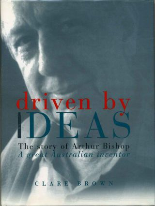 Driven By Ideas: The Story of Arthur Bishop: A Great Australian Inventor. Clare Brown