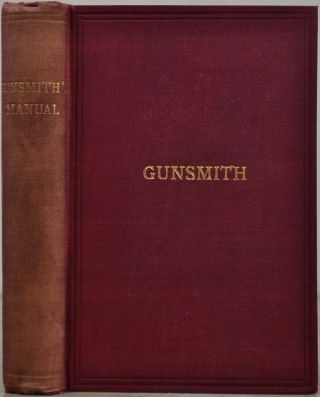 THE GUNSMITH'S MANUAL; A COMPLETE HANDBOOK for the American Gunsmith, being a Practical Guide to...