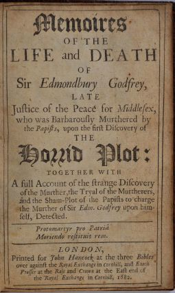 MEMOIRES OF THE LIFE AND DEATH OF SIR EDMONDBURY GODFREY, Late Justice of the Peace for Middlesex, who was Barbarously Murthered by the Papists, upon the first Discovery of the Horrid Plot: Together With A full Account of the strange Discovery of the Murther, the Tryal of the Murtherers, and the Sham-Plot of the Papists to charge the Murther of Sir Edm. Godfrey upon himself, Detected.
