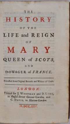 THE HISTORY OF THE LIFE AND REIGN OF MARY QUEEN OF SCOTS, AND DOWAGER OF FRANCE. Extracted from Original Records and Writers of Credit.