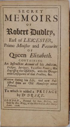 SECRET MEMOIRS OF ROBERT DUDLEY, Earl of Leicester, Prime Minister and Favourite of Queen Elizabeth. Containing an Instructive Account of his Ambition, Designs, Intriques, Excessive Power ; His Engrossing the Queen, with the Dangerous Consequences of that Practice, &c. Written during his Life, and now Published from an Old Manuscript never Printed. To which is added a Preface by Dr. Drake.
