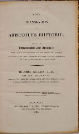 A NEW TRANSLATION OF ARISTOTLE'S RHETORIC; with an Introduction and Appendix, Explaining Its Relation to His Exact Philosophy, and Vindicating That Philosophy, by Proofs that All Departures from It Have Been Deviations Into Errors.