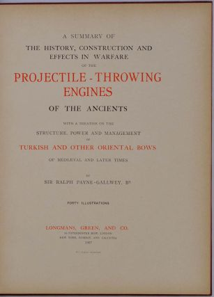 A SUMMARY OF THE HISTORY, CONSTRUCTION AND EFFECTS IN WARFARE OF THE PROJECTILE - THROWING ENGINES OF THE ANCIENTS with a Treatise on the Structure, Power and Management of Turkish and other Oriental Bows of Mediaeval and Later Times.