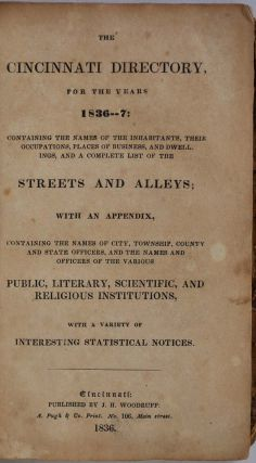 THE CINCINNATI DIRECTORY, For the Years 1836-7: Containing the Names of the Inhabitants, Their Occupations, Places of Business, and Dwellings, and a Complete List of the Streets and Alleys: with an Appendix, Containing the Names of the City, Township, County and State Officers, and the Names and Officers of the Various Public, Literary, Scientific, and Religious Institutions, with a Variety of Interesting Statistical Notices.
