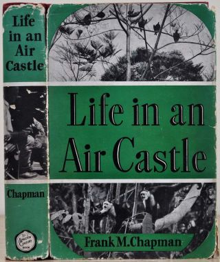 LIFE IN AN AIR CASTLE. Signed and inscribed by Frank M. Chapman. Frank M. Chapman