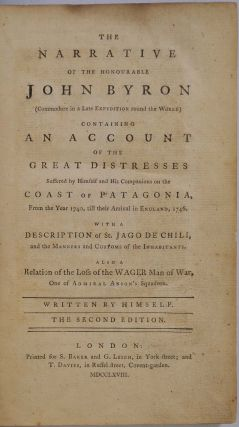 THE NARRATIVE OF THE HONOURABLE JOHN BYRON (Commodore in a Late Expedition round the World). Containing an Account of the Great Distresses Suffered by Himself and His Companions on the Coast of Patagonia, from the Year 1740 till their Arrival in England, 1746. With a Description of St. Jago de Chili, and the Manners and Customs of the Inhabitants. Also a Relation of the Loss of the Wager Man of War, One of Admiral Anson's Squadron.