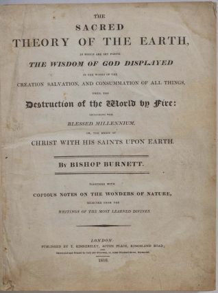 THE SACRED THEORY OF THE EARTH, In Which Are Set Forth the Wisdom of God Displayed In the Works of the Creation, Salvation, and Consummation of All Things, Until the Destruction of the World by Fire: Including the Blessed Millennium, or the Reign of Christ with His Saints Upon Earth.