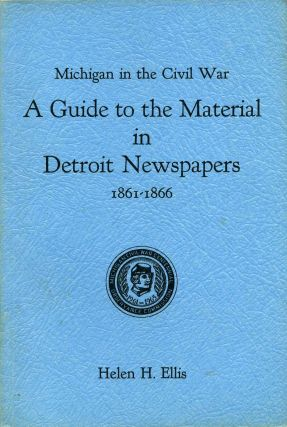 Michigan in the Civil War. A guide to the material in Detroit Newspapers, 1861-1866. Helen...