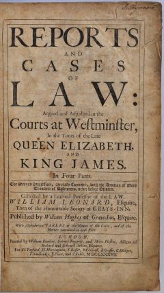 Reports and cases of law, argued and adjudged in the courts at Westminster, in the times of the late Queen Elizabeth, and King James in four parts. The second impression, carefully corrected, with addition of many thousand of references.