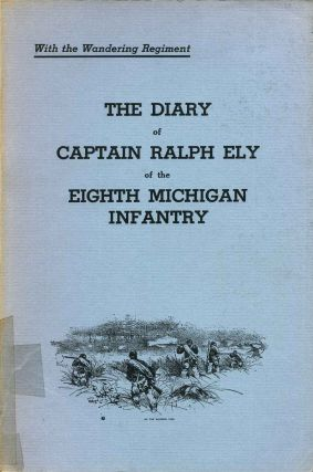 The Diary of Captain Ralph Ely of the Eighth Michigan Infantry. With the Wandering Regiment....