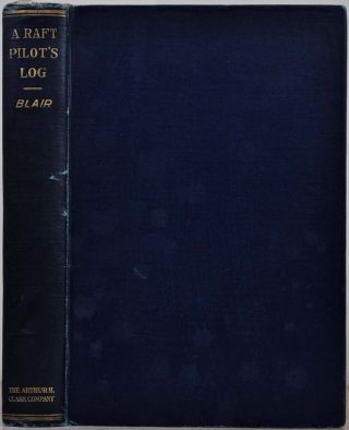 A RAFT PILOT'S LOG; A History of the Great Rafting Industry on the Upper Mississippi, 1840-1915....