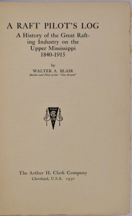 A RAFT PILOT'S LOG; A History of the Great Rafting Industry on the Upper Mississippi, 1840-1915