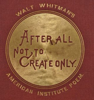 AFTER ALL NOT, TO CREATE ONLY. Recited by Walt Whitman on Invitation of Managers American Institute, on Opening their 40th Annual Exhibition, New York, Noon, September 7, 1871.