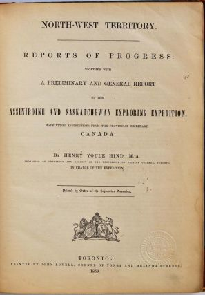 NORTH-WEST TERRITORY. Reports of Progress; Together with a Preliminary and General Report on the Assiniboine and Saskatchewan Exploring Expedition, Made Under Instructions from the Provincial Secretary, Canada. Printed by Order of the Legislative Assembly